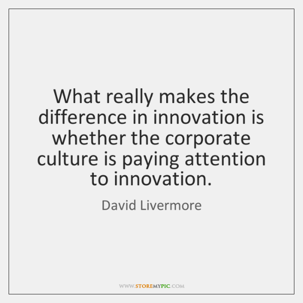 What really makes the difference in innovation is whether the corporate culture ...