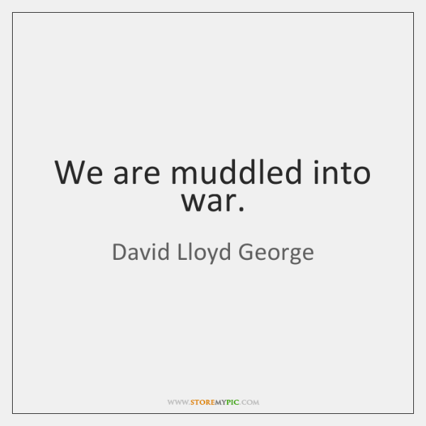 We are muddled into war.
