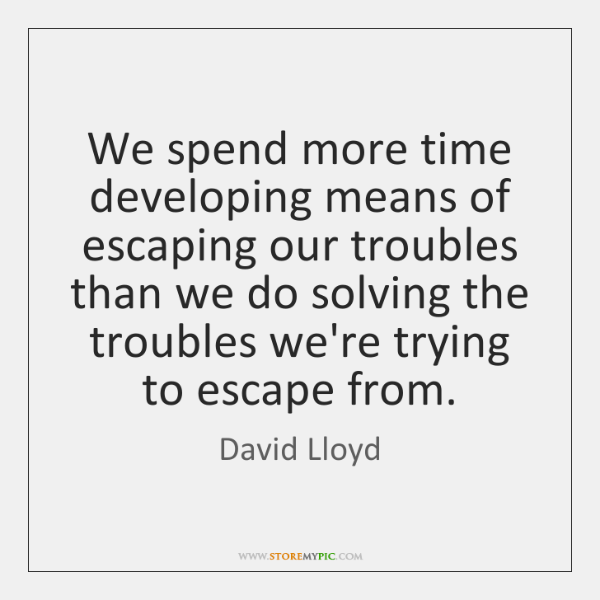 We spend more time developing means of escaping our troubles than we ...