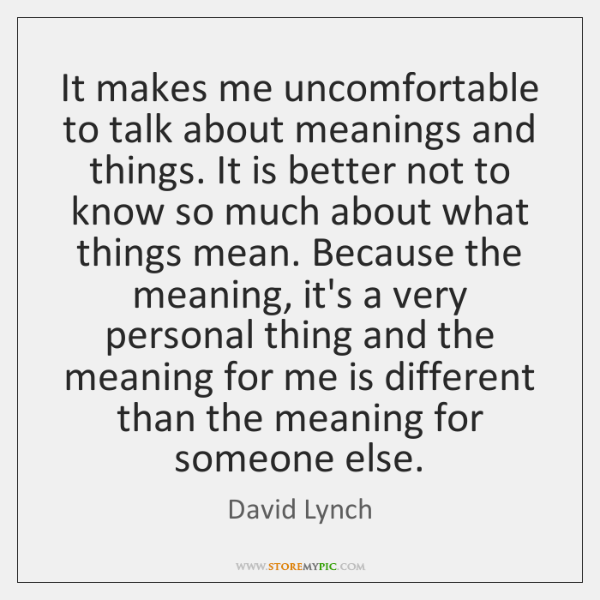 It makes me uncomfortable to talk about meanings and things. It is ...