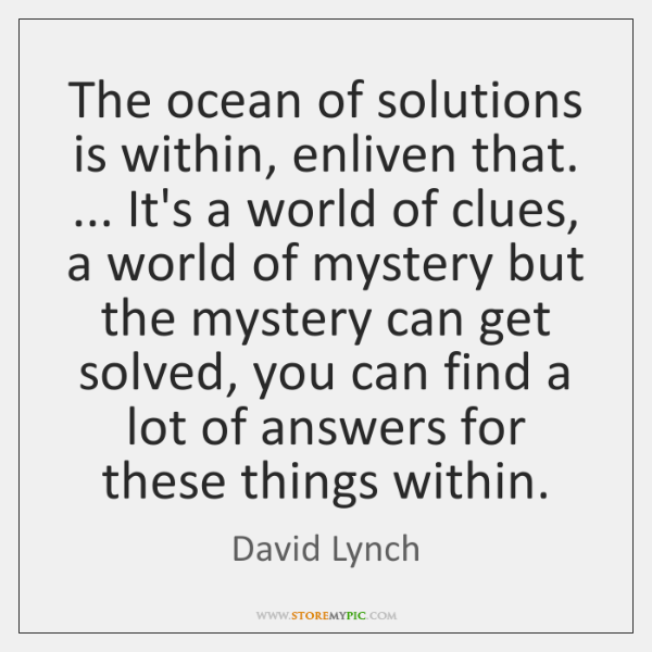 The ocean of solutions is within, enliven that. ... It's a world of ...