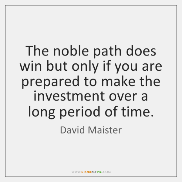 The noble path does win but only if you are prepared to ...