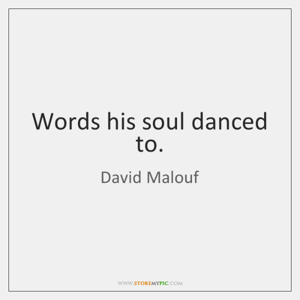 Words his soul danced to.