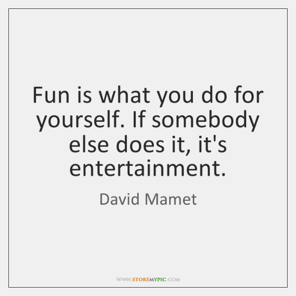 Fun is what you do for yourself. If somebody else does it, ...