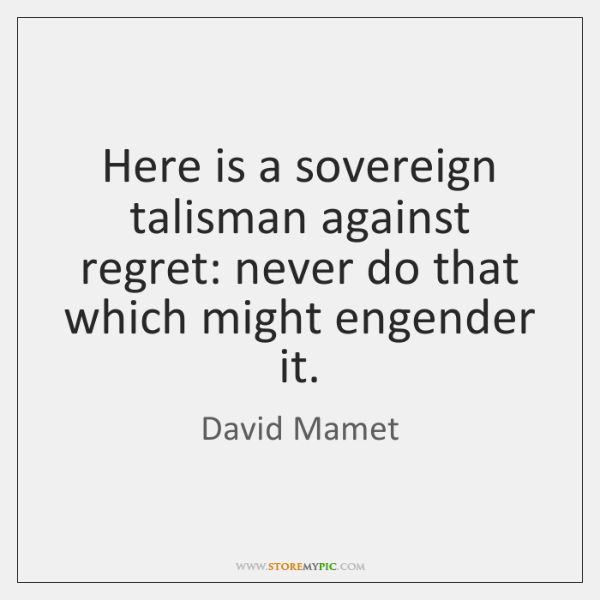 Here is a sovereign talisman against regret: never do that which might ...
