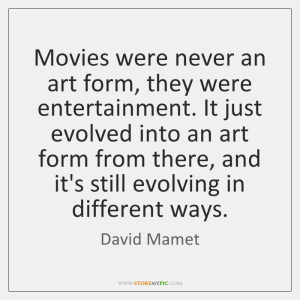 Movies were never an art form, they were entertainment. It just evolved ...