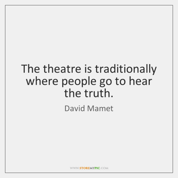 The theatre is traditionally where people go to hear the truth.
