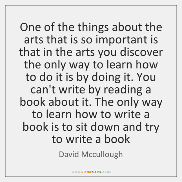 One of the things about the arts that is so important is ...