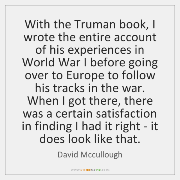 With the Truman book, I wrote the entire account of his experiences ...