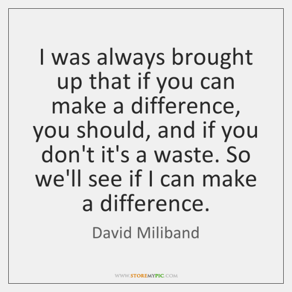 I was always brought up that if you can make a difference, ...