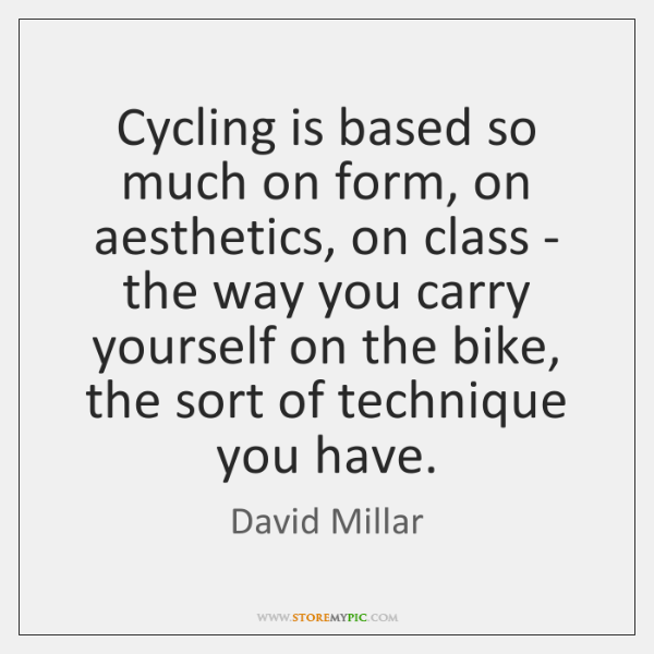 Cycling is based so much on form, on aesthetics, on class - ...