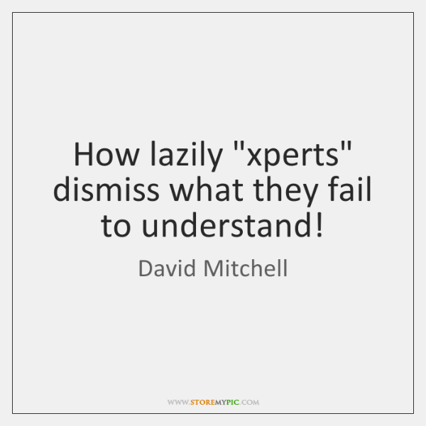 "How lazily ""xperts"" dismiss what they fail to understand!"