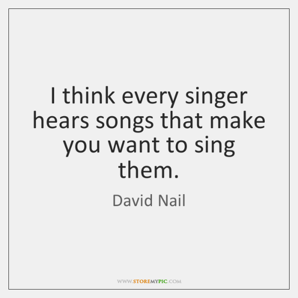 I think every singer hears songs that make you want to sing ...