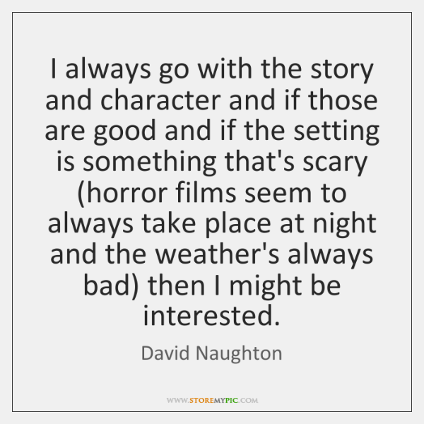 I always go with the story and character and if those are ...