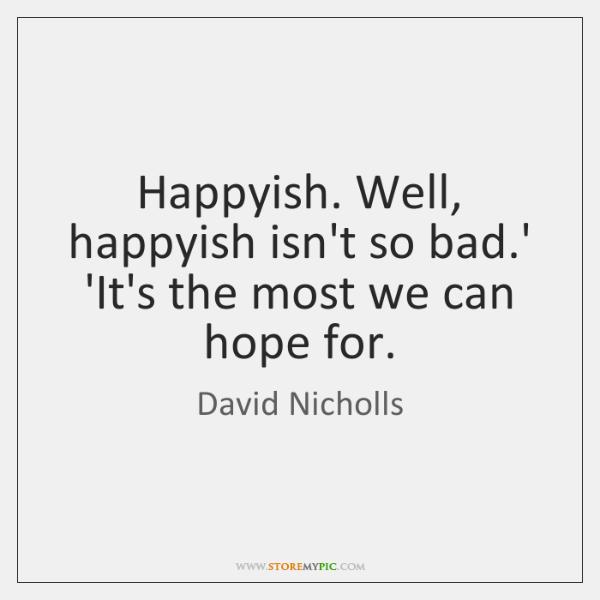 Happyish. Well, happyish isn't so bad.' 'It's the most we can ...