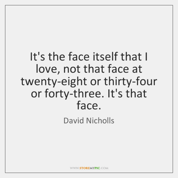 It's the face itself that I love, not that face at twenty-eight ...