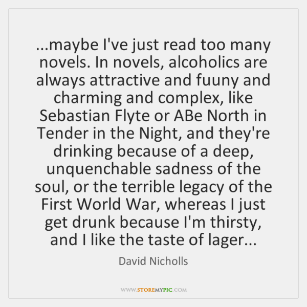 ...maybe I've just read too many novels. In novels, alcoholics are always ...