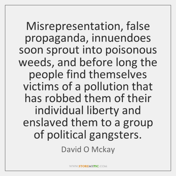 Misrepresentation, false propaganda, innuendoes soon sprout into poisonous weeds, and before long ..