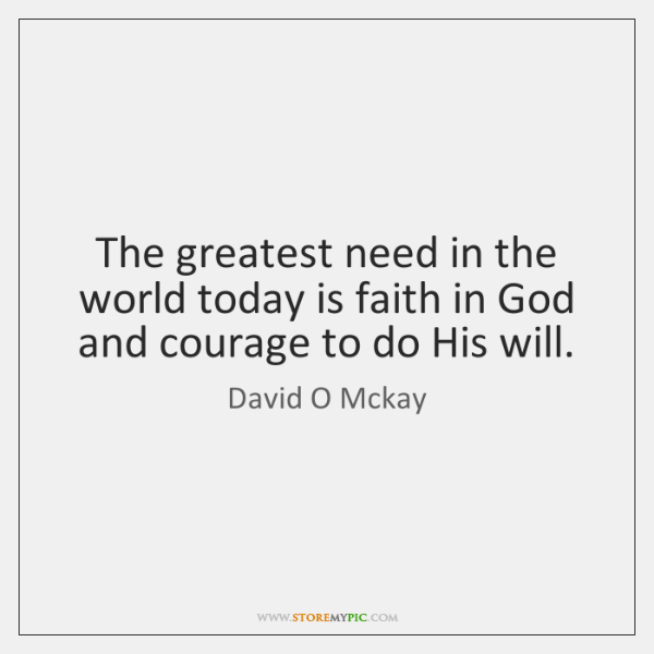 The greatest need in the world today is faith in God and ...