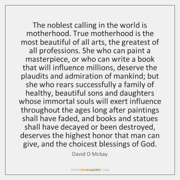 The noblest calling in the world is motherhood. True motherhood is the ...