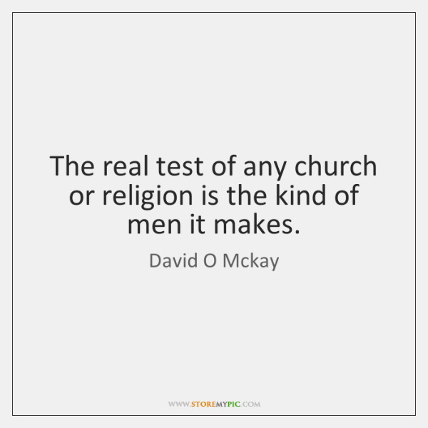 The real test of any church or religion is the kind of ...