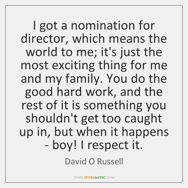 I got a nomination for director, which means the world to me; ...