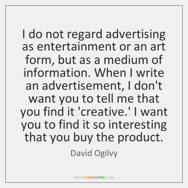 I do not regard advertising as entertainment or an art form, but ...