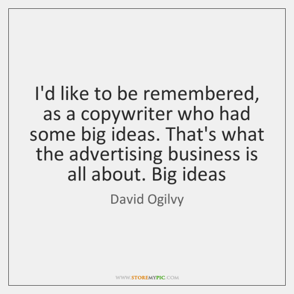 I'd like to be remembered, as a copywriter who had some big ...