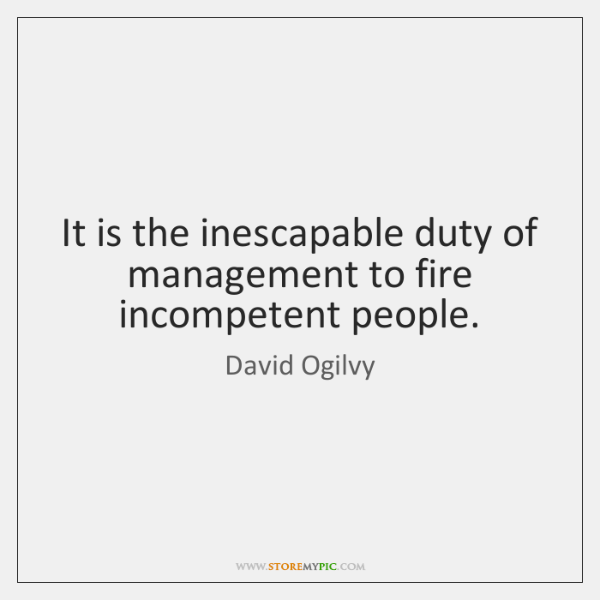 It is the inescapable duty of management to fire incompetent people.