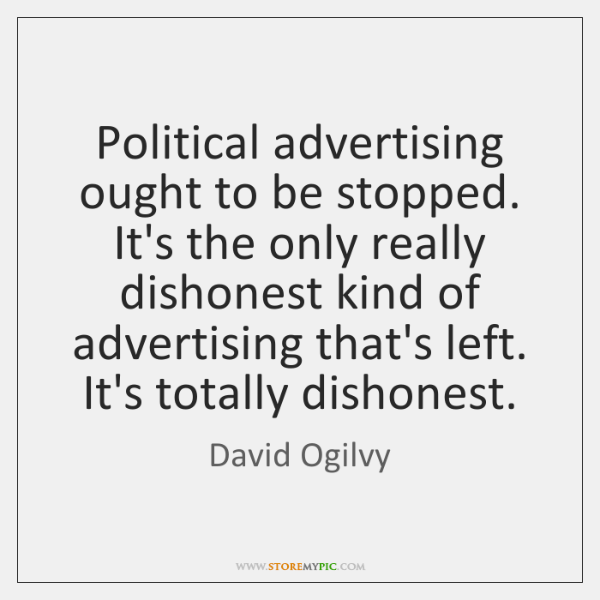 Political advertising ought to be stopped. It's the only really dishonest kind ...