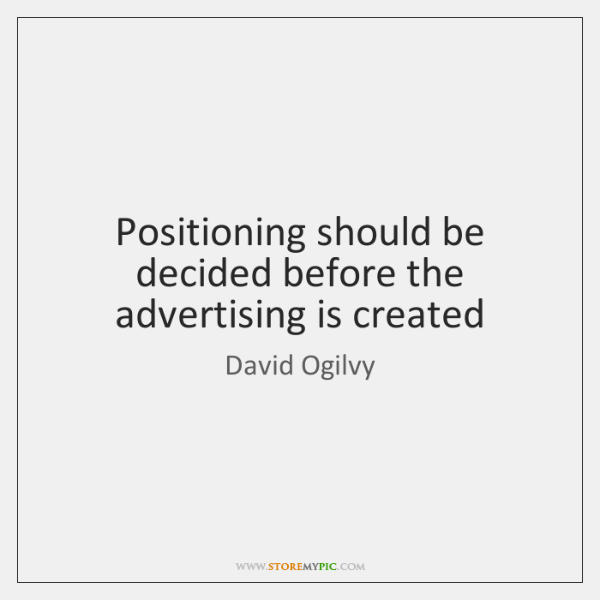 Positioning should be decided before the advertising is created