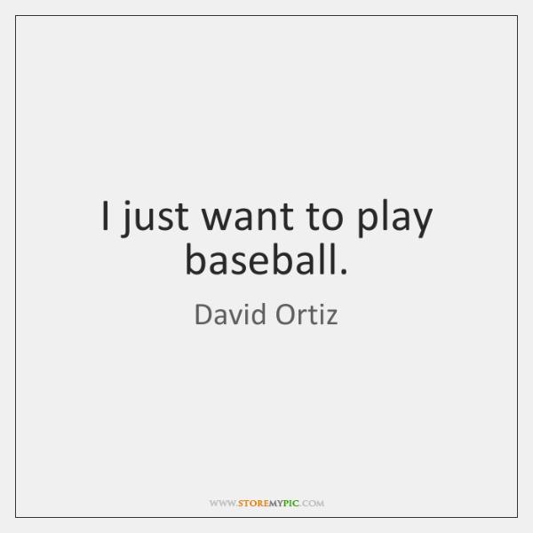 I just want to play baseball.