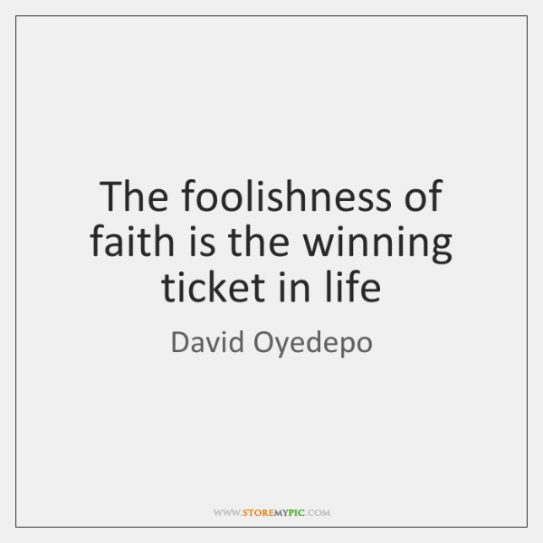 The foolishness of faith is the winning ticket in life