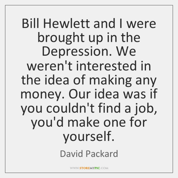Bill Hewlett and I were brought up in the Depression. We weren't ...