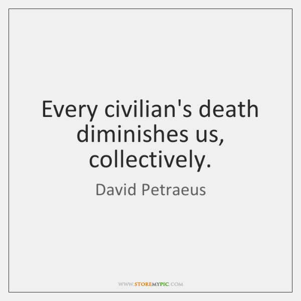 Every civilian's death diminishes us, collectively.