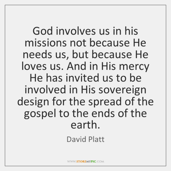 God involves us in his missions not because He needs us, but ...