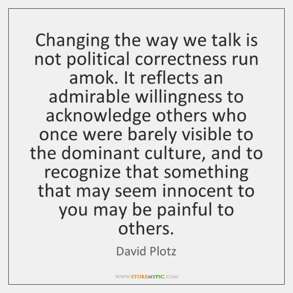 Changing the way we talk is not political correctness run amok. It ...