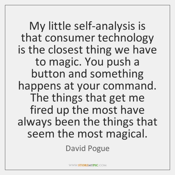 My little self-analysis is that consumer technology is the closest thing we ...