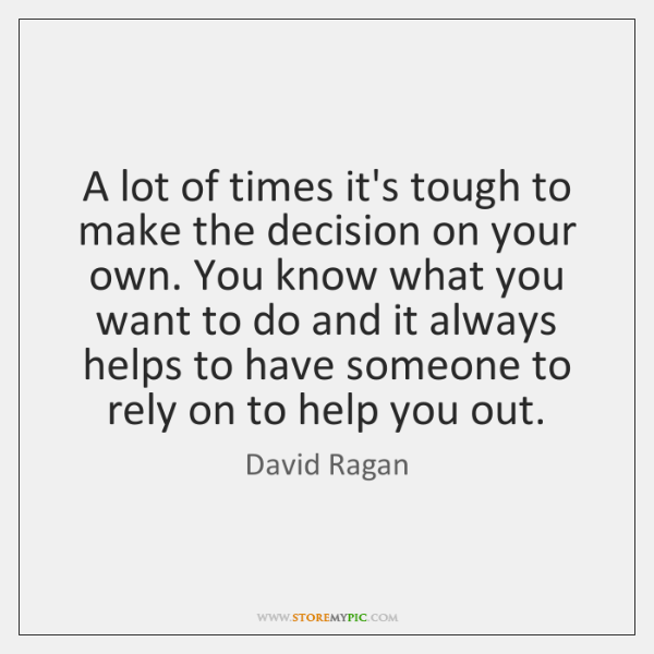 A lot of times it's tough to make the decision on your ...