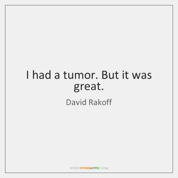 I had a tumor. But it was great.
