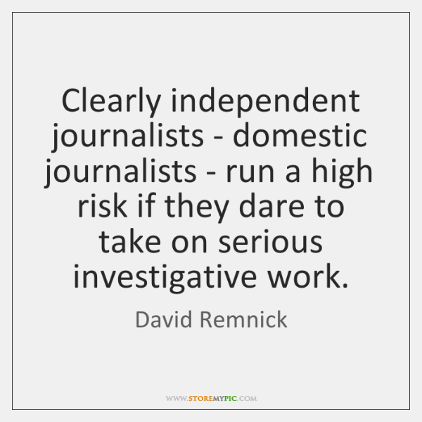 Clearly independent journalists - domestic journalists - run a high risk if ...