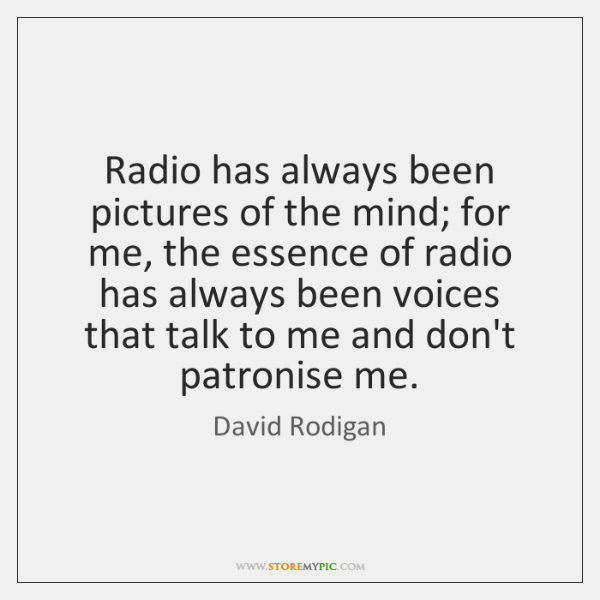 Radio has always been pictures of the mind; for me, the essence ...