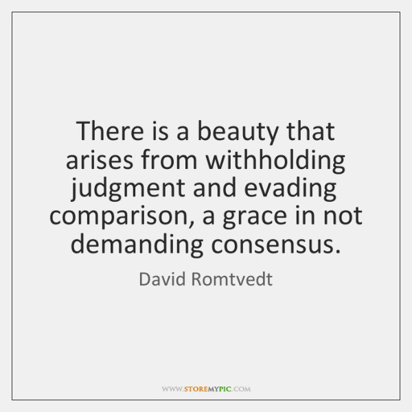 There is a beauty that arises from withholding judgment and evading comparison, ...