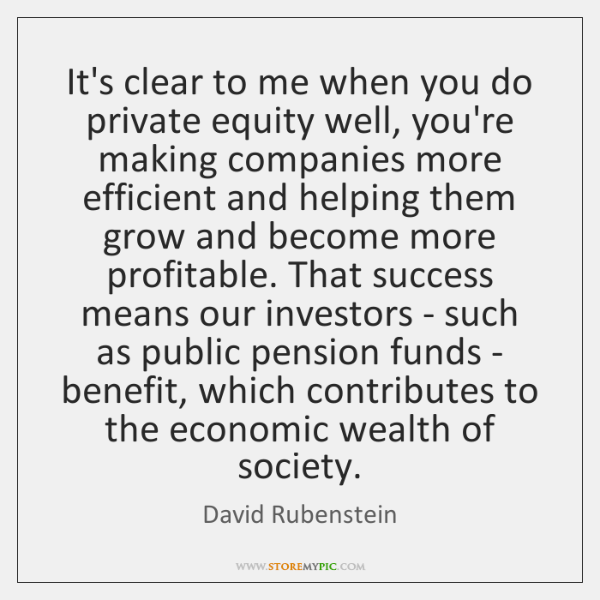 It's clear to me when you do private equity well, you're making ...