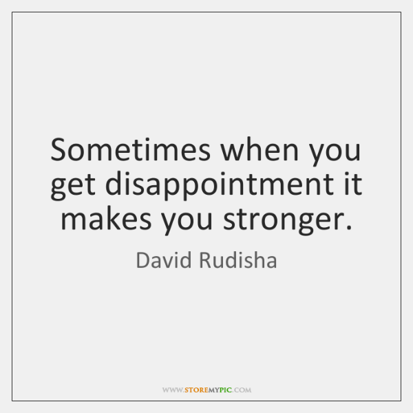 Sometimes when you get disappointment it makes you stronger.
