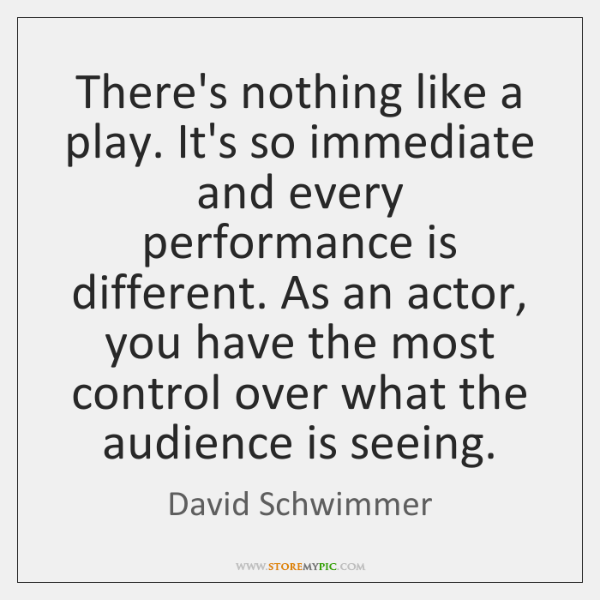 There's nothing like a play. It's so immediate and every performance is ...