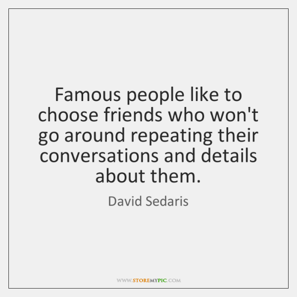 Famous people like to choose friends who won't go around repeating their ...