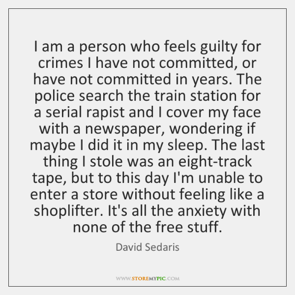 I am a person who feels guilty for crimes I have not ...