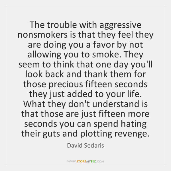 The trouble with aggressive nonsmokers is that they feel they are doing ...