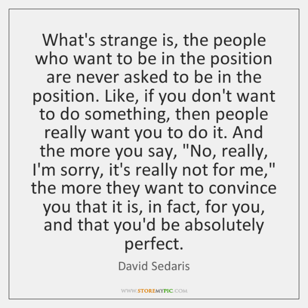 What's strange is, the people who want to be in the position ...